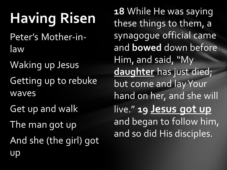 Having Risen Peter's Mother-in- law Waking up Jesus Getting up to rebuke waves Get up and walk The man got up And she (the girl) got up 18 While He was saying these things to them, a synagogue official came and bowed down before Him, and said, My daughter has just died; but come and lay Your hand on her, and she will live. 19 Jesus got up and began to follow him, and so did His disciples.