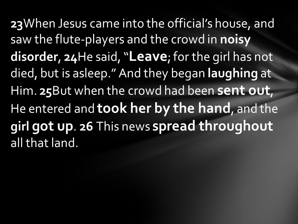 23When Jesus came into the official's house, and saw the flute-players and the crowd in noisy disorder, 24He said, Leave ; for the girl has not died, but is asleep. And they began laughing at Him.