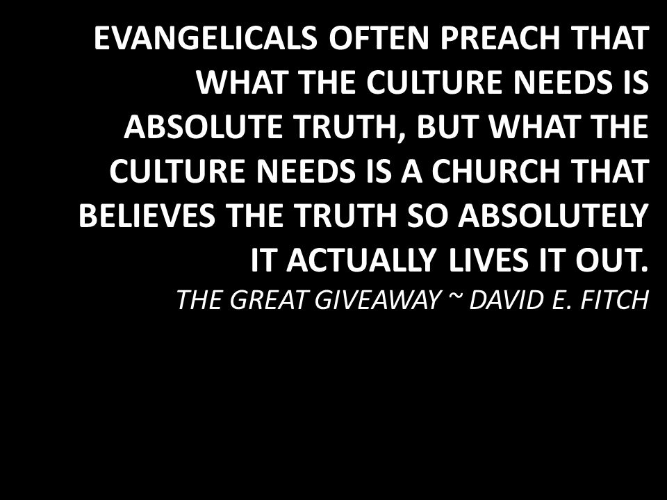 EVANGELICALS OFTEN PREACH THAT WHAT THE CULTURE NEEDS IS ABSOLUTE TRUTH, BUT WHAT THE CULTURE NEEDS IS A CHURCH THAT BELIEVES THE TRUTH SO ABSOLUTELY IT ACTUALLY LIVES IT OUT.