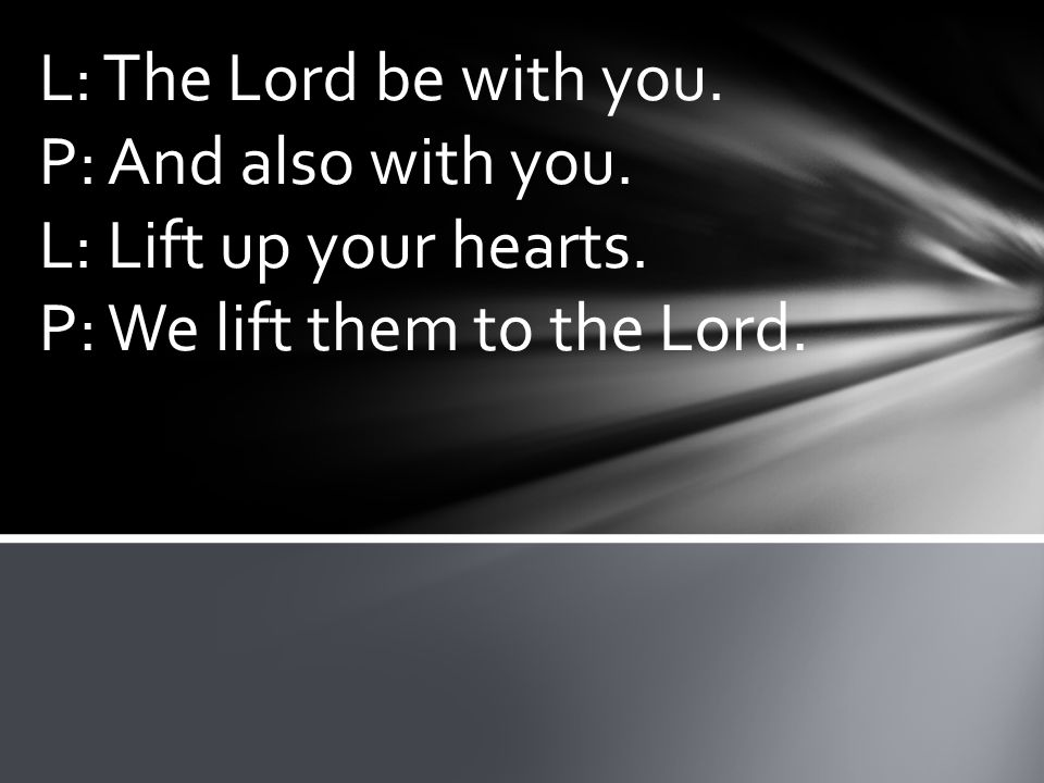L: The Lord be with you. P: And also with you. L: Lift up your hearts. P: We lift them to the Lord.