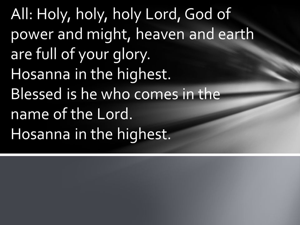 All: Holy, holy, holy Lord, God of power and might, heaven and earth are full of your glory.