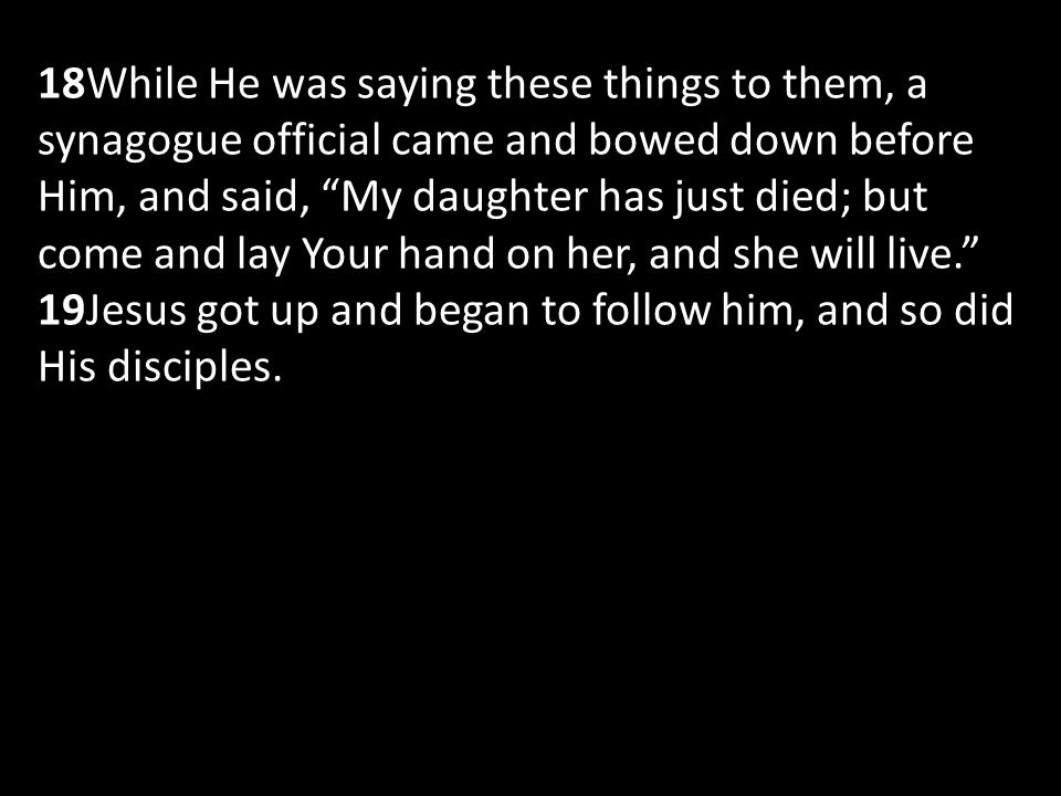 18While He was saying these things to them, a synagogue official came and bowed down before Him, and said, My daughter has just died; but come and lay Your hand on her, and she will live. 19Jesus got up and began to follow him, and so did His disciples.