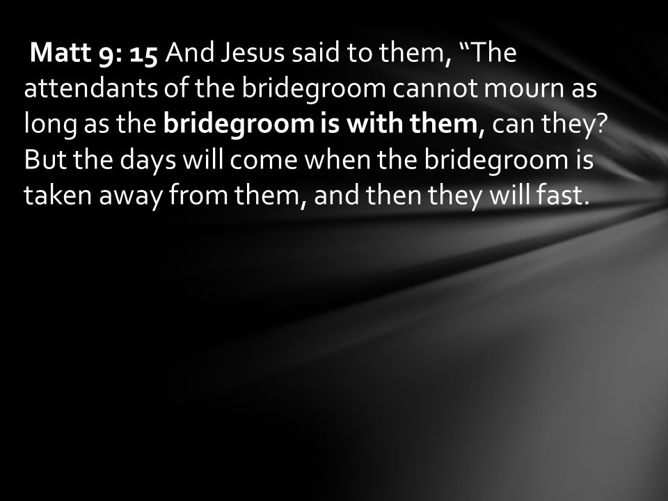 Matt 9: 15 And Jesus said to them, The attendants of the bridegroom cannot mourn as long as the bridegroom is with them, can they.