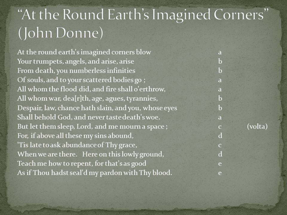 At the round earth s imagined corners blowa Your trumpets, angels, and arise, ariseb From death, you numberless infinitiesb Of souls, and to your scattered bodies go ;a All whom the flood did, and fire shall o erthrow,a All whom war, dea[r]th, age, agues, tyrannies,b Despair, law, chance hath slain, and you, whose eyesb Shall behold God, and never taste death s woe.a But let them sleep, Lord, and me mourn a space ;c(volta) For, if above all these my sins abound,d Tis late to ask abundance of Thy grace,c When we are there.