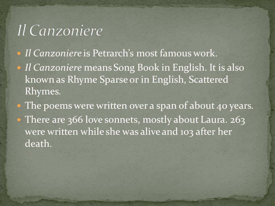 Il Canzoniere is Petrarch's most famous work. Il Canzoniere means Song Book in English.