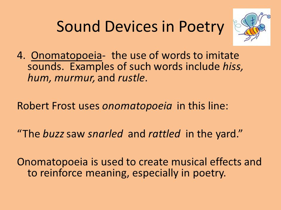 Sound Devices in Poetry 4. Onomatopoeia- the use of words to imitate sounds. Examples of such words include hiss, hum, murmur, and rustle. Robert Fros