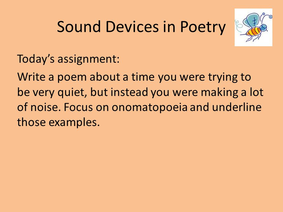 Sound Devices in Poetry Today's assignment: Write a poem about a time you were trying to be very quiet, but instead you were making a lot of noise. Fo