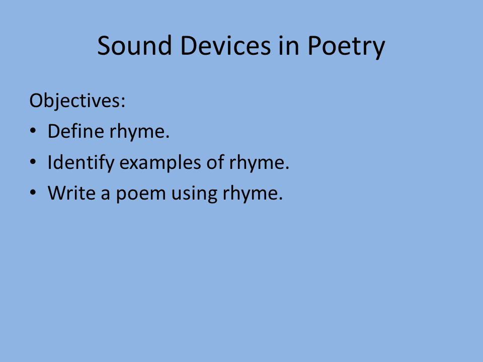 Sound Devices in Poetry Objectives: Define rhyme. Identify examples of rhyme. Write a poem using rhyme.