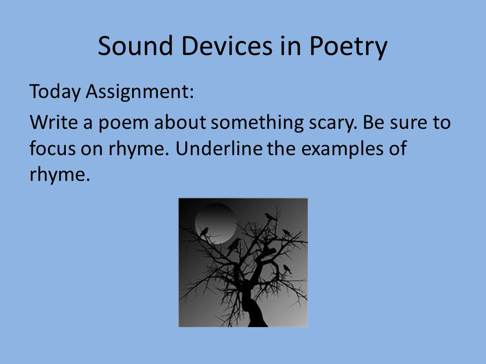 Sound Devices in Poetry Today Assignment: Write a poem about something scary. Be sure to focus on rhyme. Underline the examples of rhyme.