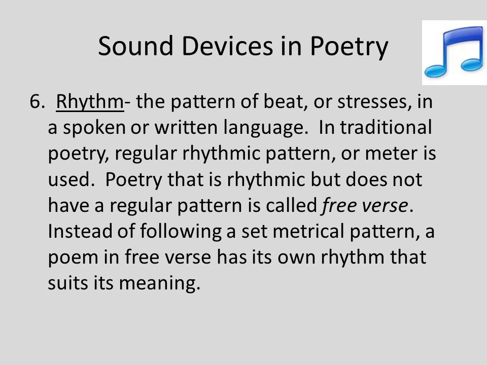 Sound Devices in Poetry 6. Rhythm- the pattern of beat, or stresses, in a spoken or written language. In traditional poetry, regular rhythmic pattern,