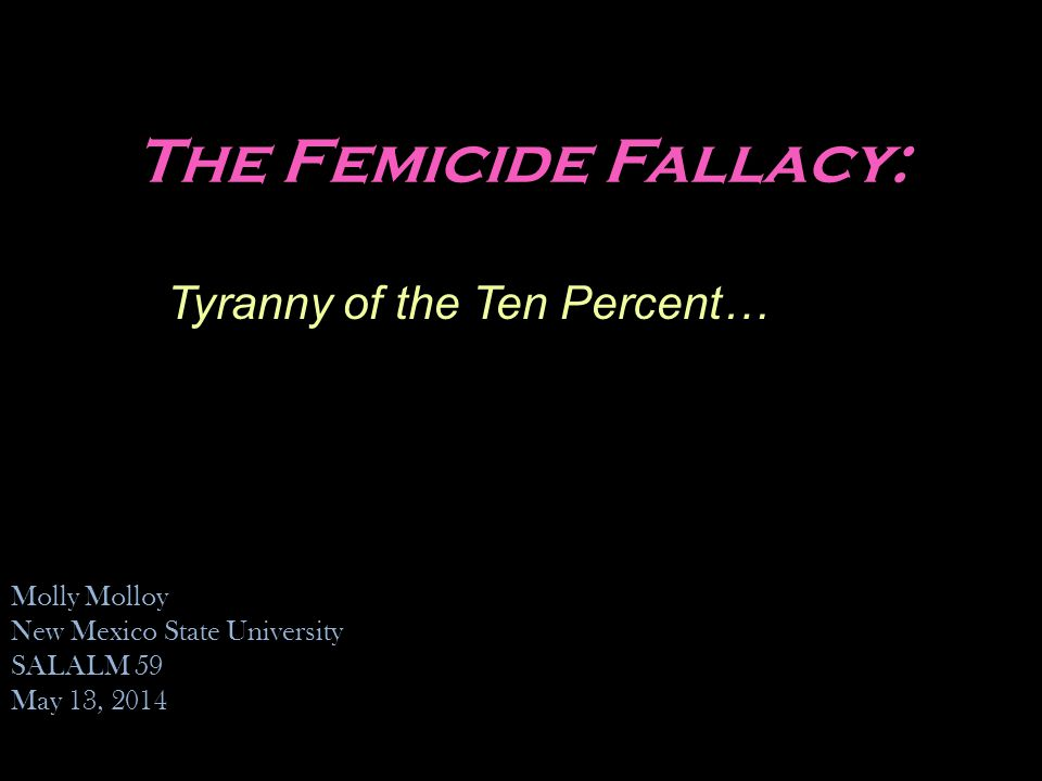 The Femicide Fallacy: Tyranny of the Ten Percent… Molly Molloy New Mexico State University SALALM 59 May 13, 2014