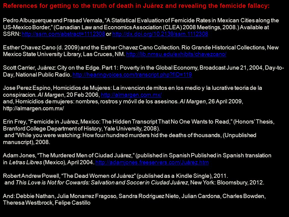 References for getting to the truth of death in Juárez and revealing the femicide fallacy: Pedro Albuquerque and Prasad Vemala, A Statistical Evaluation of Femicide Rates in Mexican Cities along the US-Mexico Border, (Canadian Law and Economics Association (CLEA) 2008 Meetings, 2008.) Available at SSRN: http://ssrn.com/abstract=1112308 or http://dx.doi.org/10.2139/ssrn.1112308http://ssrn.com/abstract=1112308http://dx.doi.org/10.2139/ssrn.1112308 Esther Chavez Cano (d.