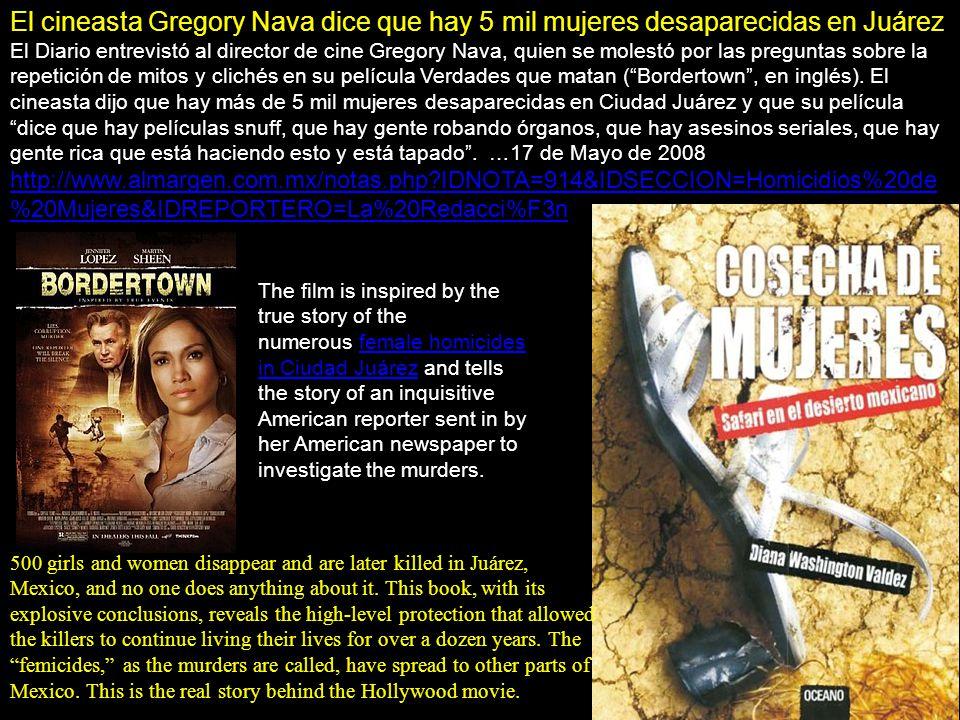 El cineasta Gregory Nava dice que hay 5 mil mujeres desaparecidas en Juárez El Diario entrevistó al director de cine Gregory Nava, quien se molestó por las preguntas sobre la repetición de mitos y clichés en su película Verdades que matan ( Bordertown , en inglés).