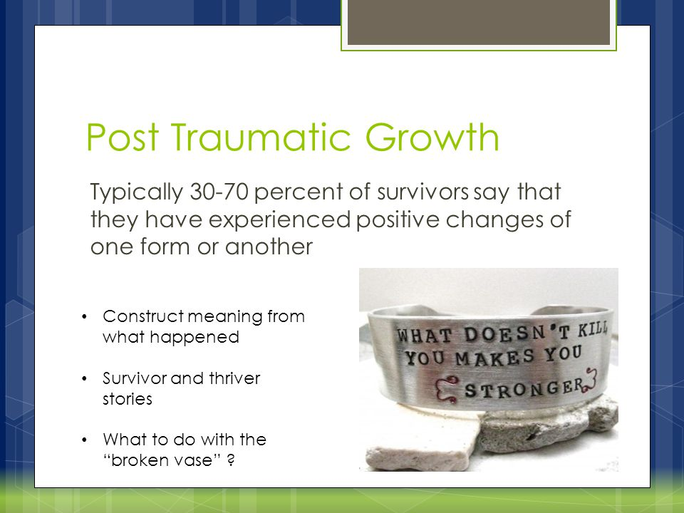 Post Traumatic Growth  http://ptgi.uncc.edu/ http://ptgi.uncc.edu/ Posttraumatic growth tends to occur in five general areas.