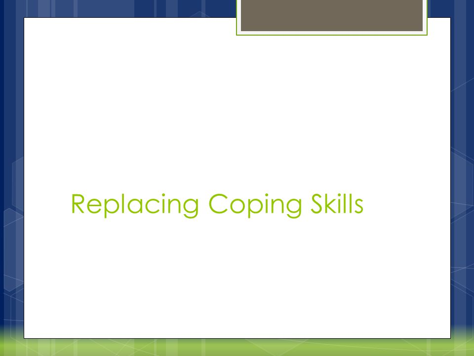 Steps to replacing coping behaviors  Identify current self-regulation strategies  Help consumer make meaning out of why they chose these strategies (ex: brain, ACE score, etc)  Magic Wand question … focus of change  Teach about the skills needed to build self- regulation  Focus work on building resilience and new coping strategies like a muscle  Track progress with something like the diary card  Frame replacing coping behaviors as a journey, it will take time