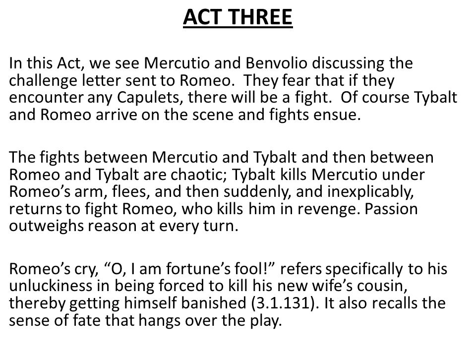 ACT THREE In this Act, we see Mercutio and Benvolio discussing the challenge letter sent to Romeo. They fear that if they encounter any Capulets, ther