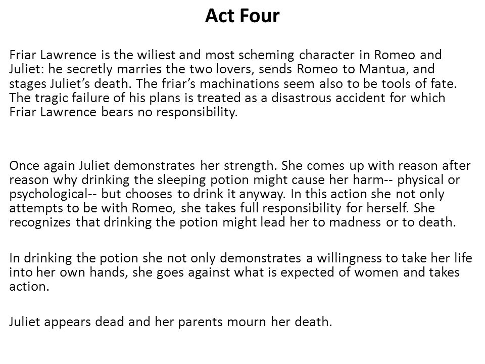Act Four Friar Lawrence is the wiliest and most scheming character in Romeo and Juliet: he secretly marries the two lovers, sends Romeo to Mantua, and