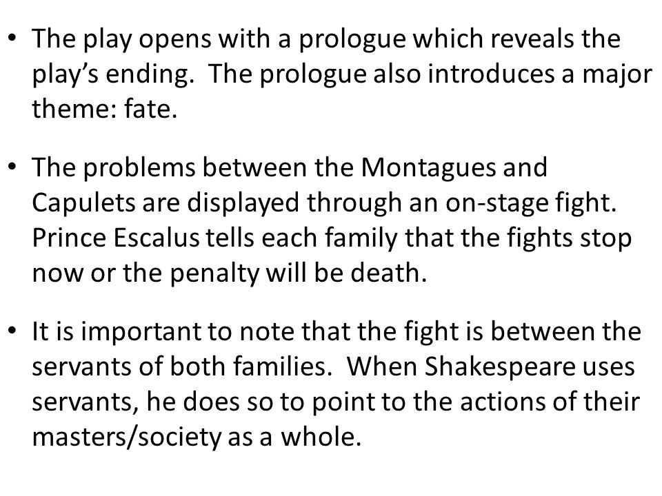 The play opens with a prologue which reveals the play's ending. The prologue also introduces a major theme: fate. The problems between the Montagues a