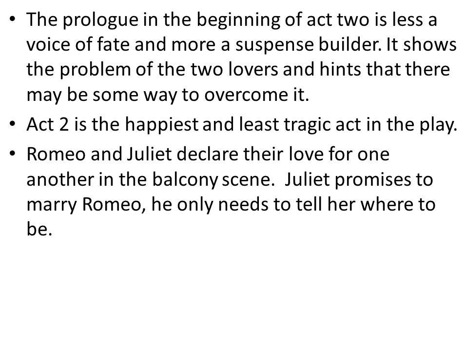 The prologue in the beginning of act two is less a voice of fate and more a suspense builder. It shows the problem of the two lovers and hints that th