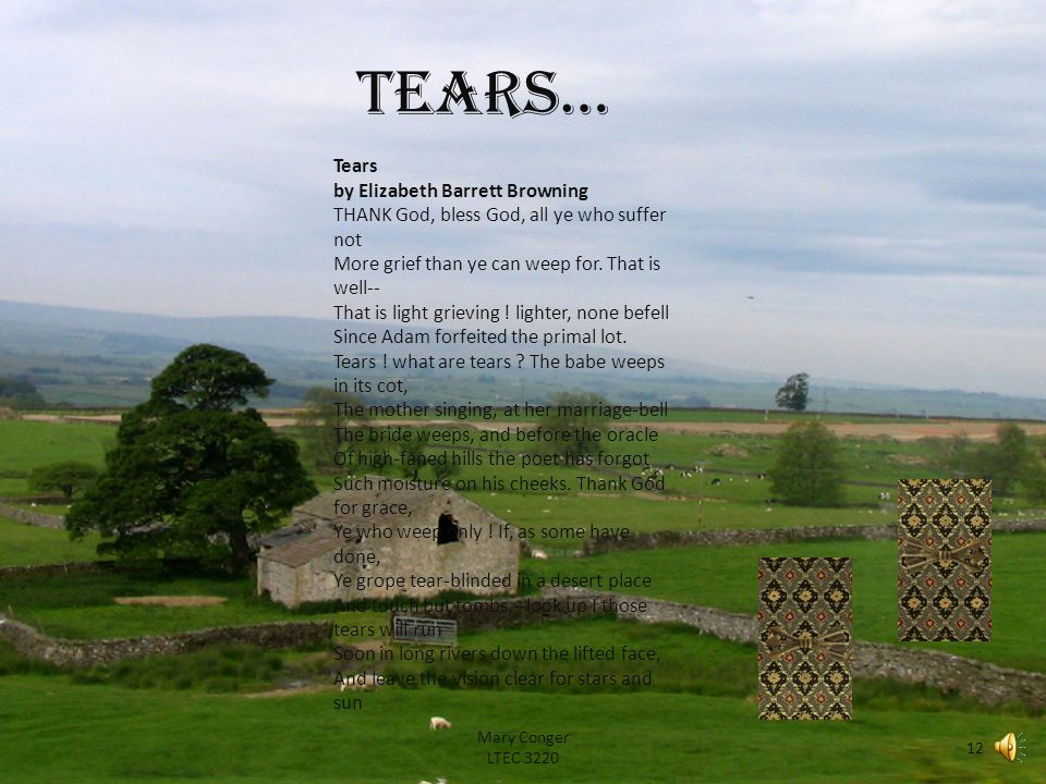 Tears… Mary Conger LTEC 3220 12 Tears by Elizabeth Barrett Browning THANK God, bless God, all ye who suffer not More grief than ye can weep for.