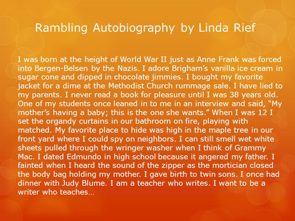 Rambling Autobiography by Linda Rief I was born at the height of World War II just as Anne Frank was forced into Bergen-Belsen by the Nazis.