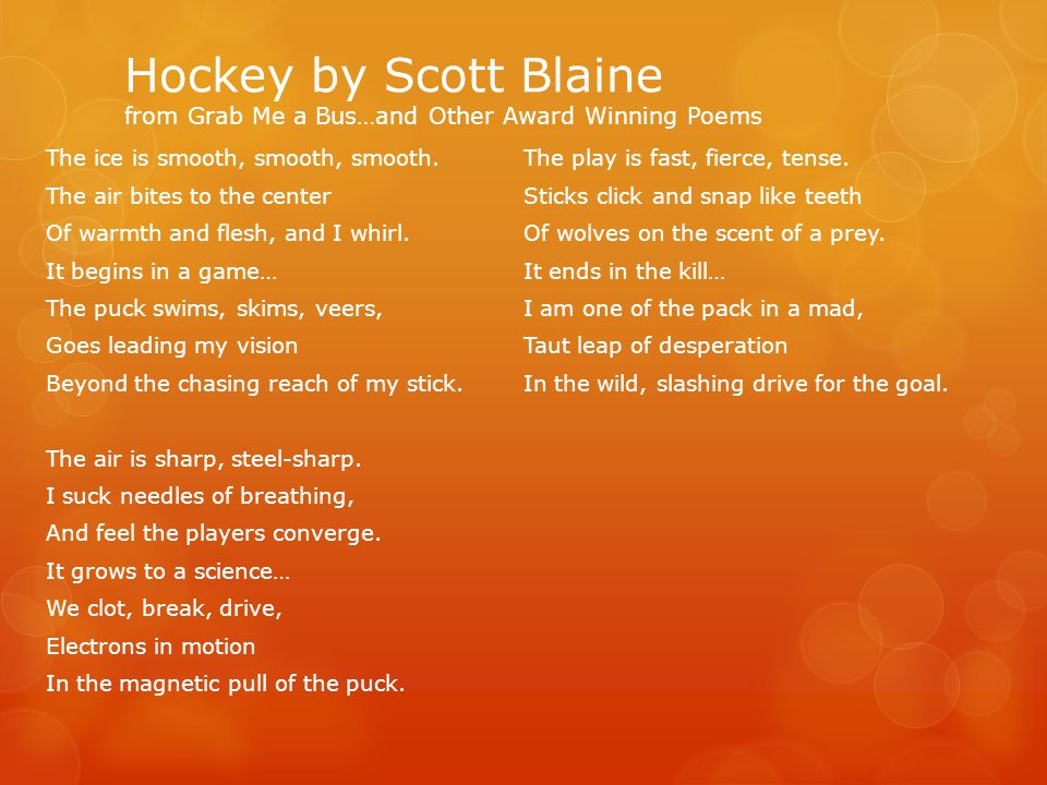 Hockey by Scott Blaine from Grab Me a Bus…and Other Award Winning Poems The ice is smooth, smooth, smooth.