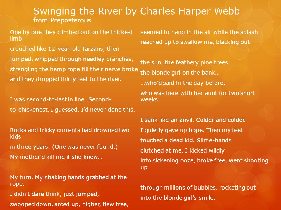Swinging the River by Charles Harper Webb from Preposterous One by one they climbed out on the thickest limb, crouched like 12-year-old Tarzans, then jumped, whipped through needley branches, strangling the hemp rope till their nerve broke and they dropped thirty feet to the river.