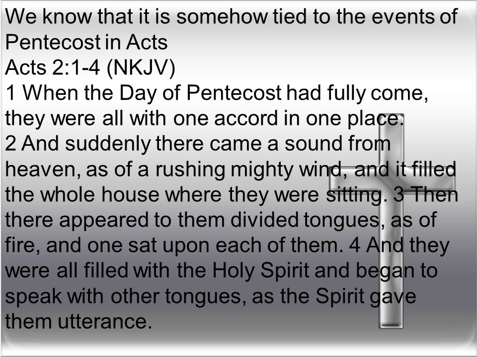 We know that it is somehow tied to the events of Pentecost in Acts Acts 2:1-4 (NKJV) 1 When the Day of Pentecost had fully come, they were all with on