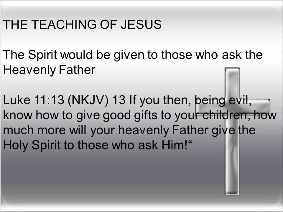 THE TEACHING OF JESUS The Spirit would be given to those who ask the Heavenly Father Luke 11:13 (NKJV) 13 If you then, being evil, know how to give go