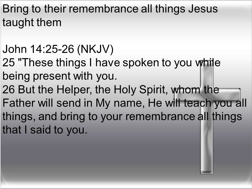 Bring to their remembrance all things Jesus taught them John 14:25-26 (NKJV) 25