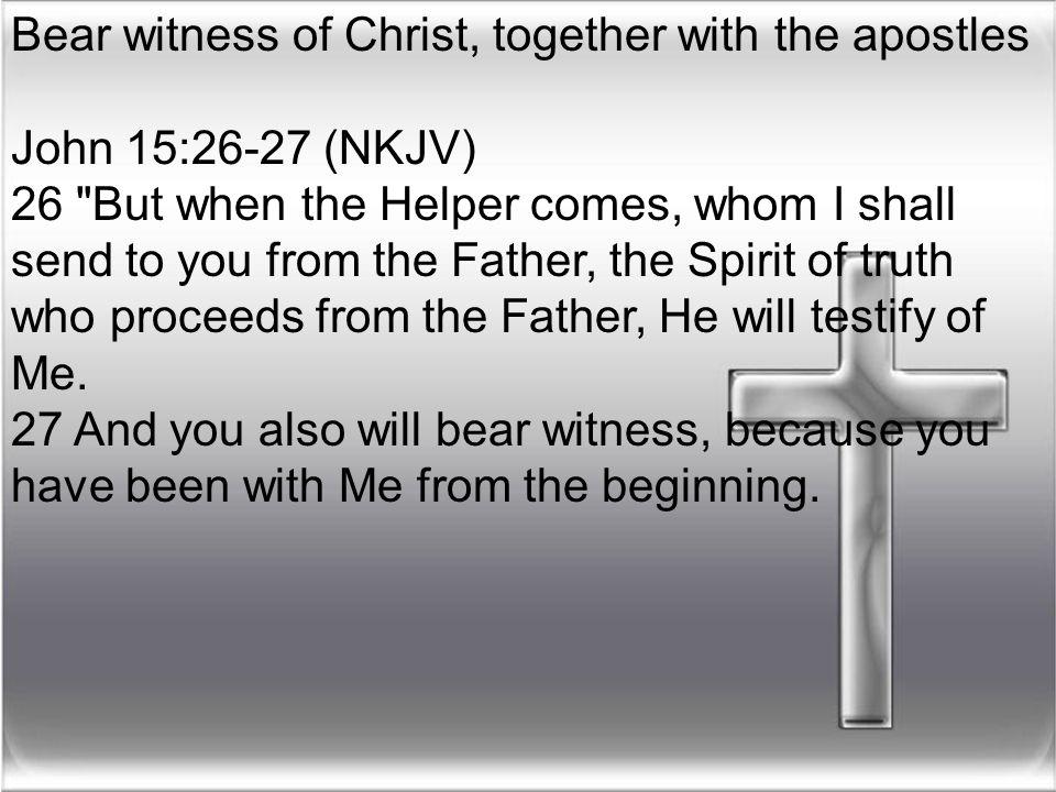 Bear witness of Christ, together with the apostles John 15:26-27 (NKJV) 26