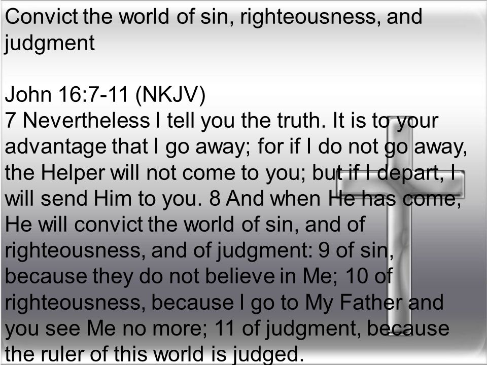 Convict the world of sin, righteousness, and judgment John 16:7-11 (NKJV) 7 Nevertheless I tell you the truth. It is to your advantage that I go away;