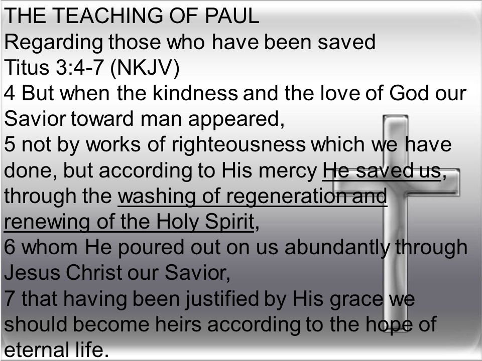 THE TEACHING OF PAUL Regarding those who have been saved Titus 3:4-7 (NKJV) 4 But when the kindness and the love of God our Savior toward man appeared