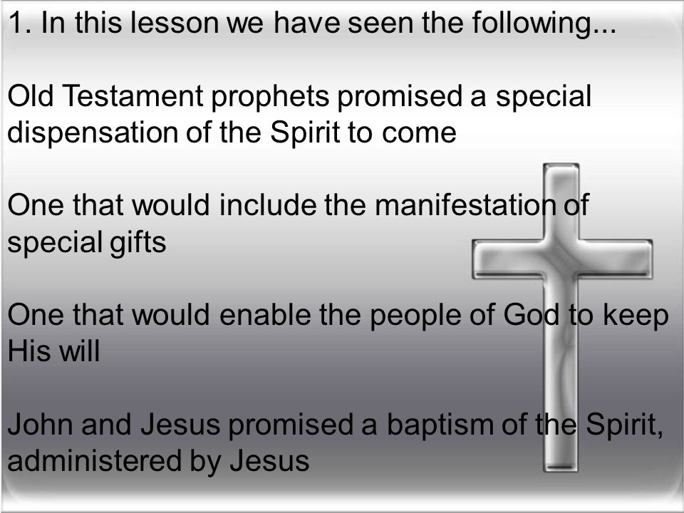 1. In this lesson we have seen the following... Old Testament prophets promised a special dispensation of the Spirit to come One that would include th