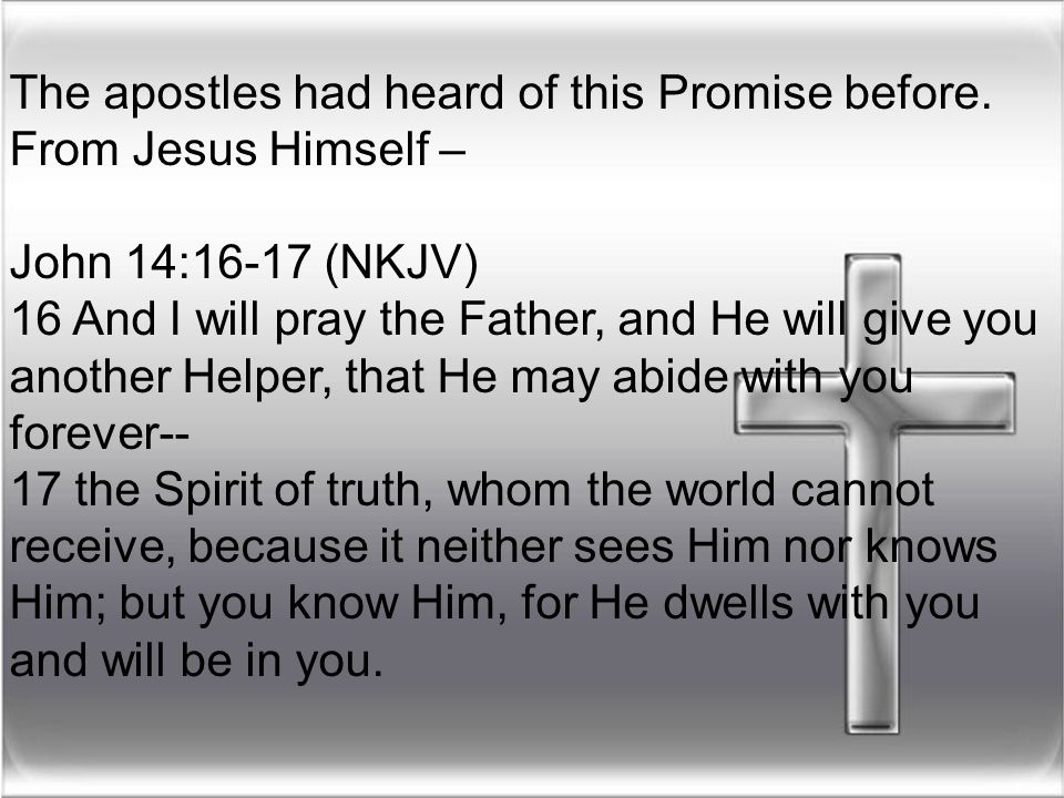 The apostles had heard of this Promise before. From Jesus Himself – John 14:16-17 (NKJV) 16 And I will pray the Father, and He will give you another H