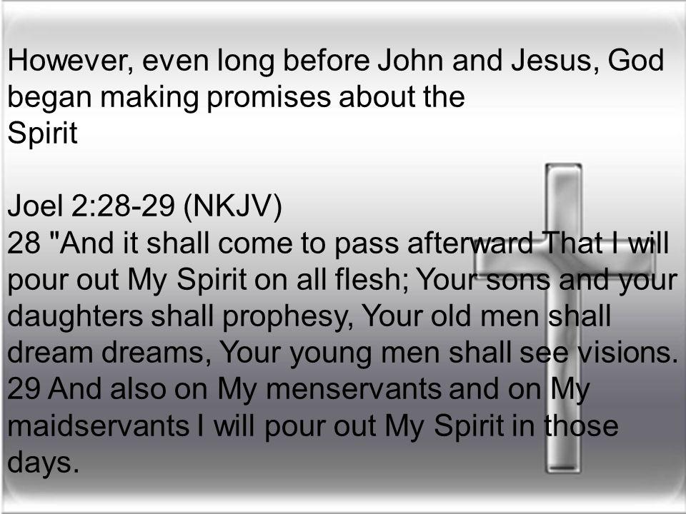 However, even long before John and Jesus, God began making promises about the Spirit Joel 2:28-29 (NKJV) 28