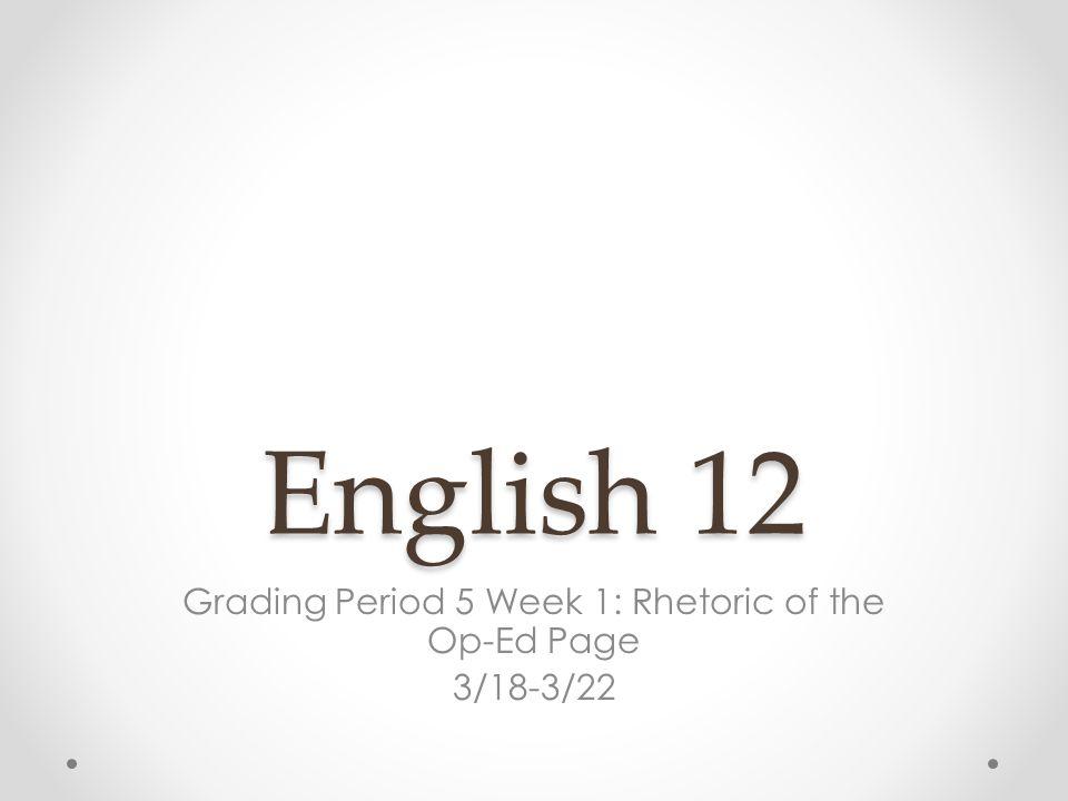 English 12 Grading Period 5 Week 1: Rhetoric of the Op-Ed Page 3/18-3/22