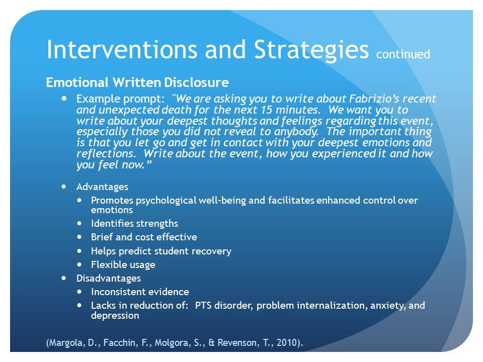 Interventions and Strategies Grieving responses that students identified as helpful 44%, talking it out 19%, thinking about it alone 13%, exchanging self-comforting explanations 8%, physical release via activity or crying Successful coping involves Expressing feelings about loss Having feelings validated and normalized Problem solving Creating and relying upon sustained and supported relationships (Malone, P.