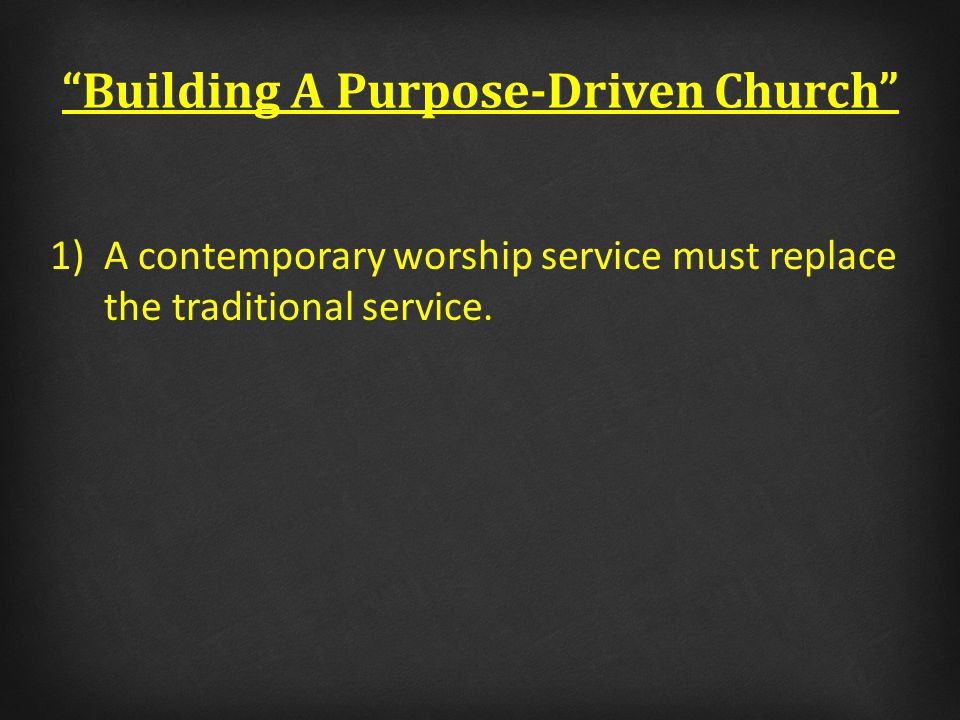 Building A Purpose-Driven Church 1)A contemporary worship service must replace the traditional service.