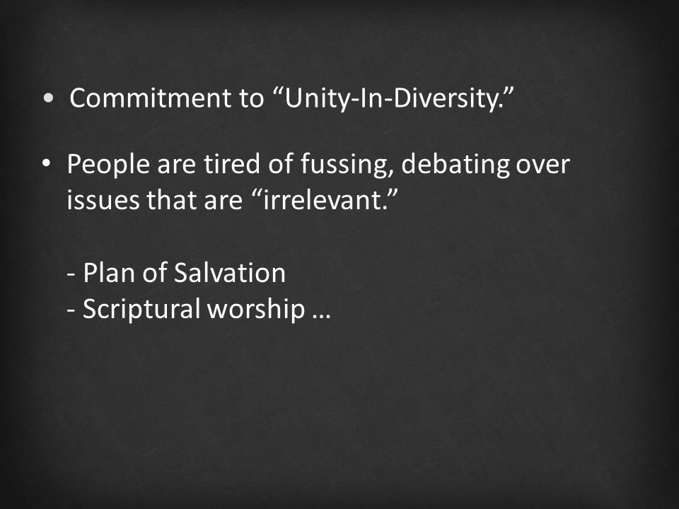 People are tired of fussing, debating over issues that are irrelevant. - Plan of Salvation - Scriptural worship … Commitment to Unity-In-Diversity.