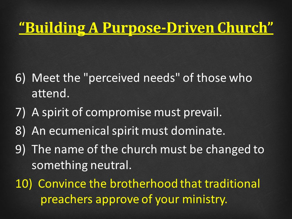 Building A Purpose-Driven Church 6)Meet the perceived needs of those who attend.