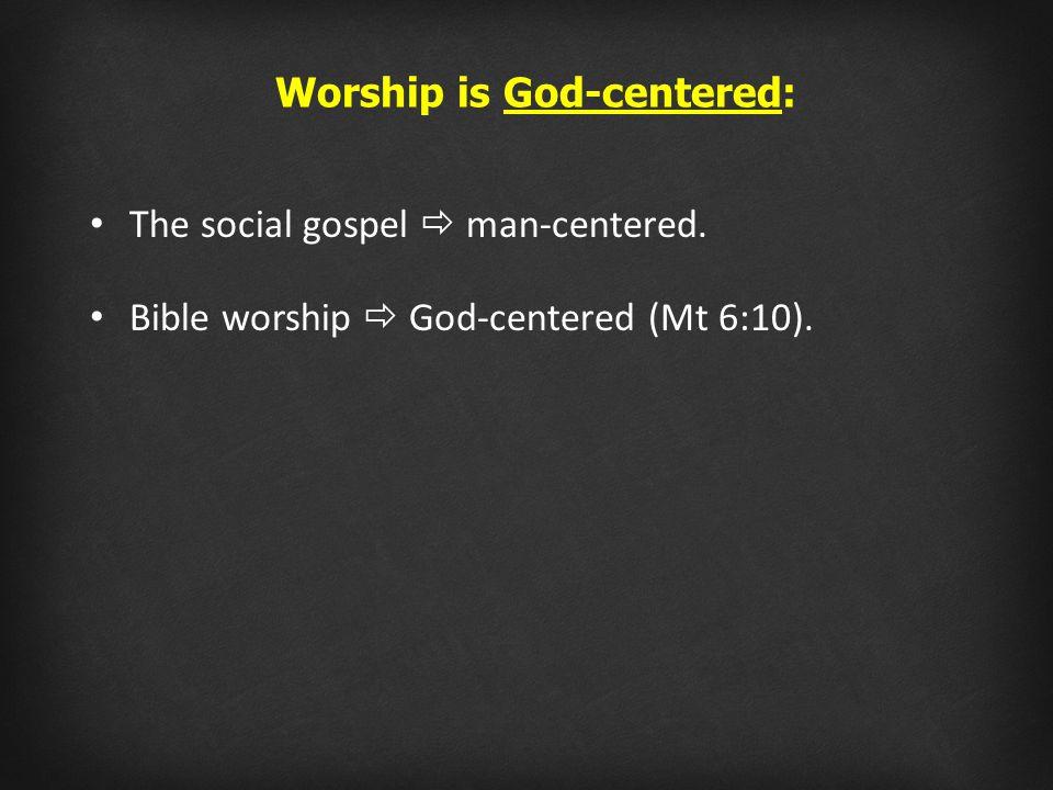 The social gospel  man-centered. Bible worship  God-centered (Mt 6:10). Worship is God-centered: