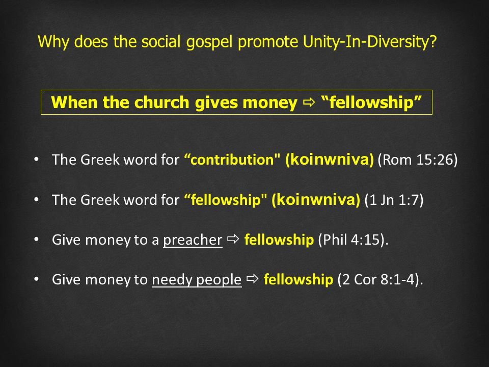 The Greek word for contribution ( koinwniva ) (Rom 15:26) The Greek word for fellowship ( koinwniva ) (1 Jn 1:7) Give money to a preacher  fellowship (Phil 4:15).