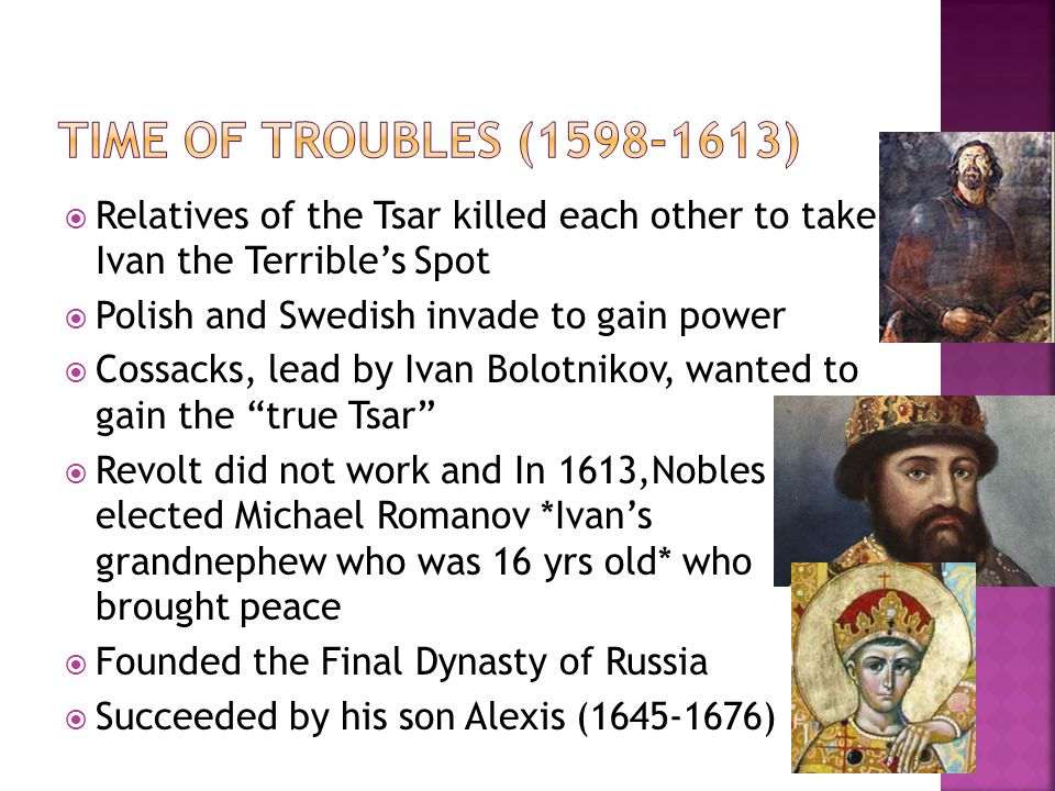  Relatives of the Tsar killed each other to take Ivan the Terrible's Spot  Polish and Swedish invade to gain power  Cossacks, lead by Ivan Bolotnikov, wanted to gain the true Tsar  Revolt did not work and In 1613,Nobles elected Michael Romanov *Ivan's grandnephew who was 16 yrs old* who brought peace  Founded the Final Dynasty of Russia  Succeeded by his son Alexis (1645-1676)