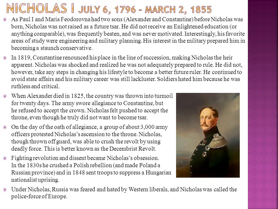  As Paul I and Maria Feodorovna had two sons (Alexander and Constantine) before Nicholas was born, Nicholas was not raised as a future tsar. He did n