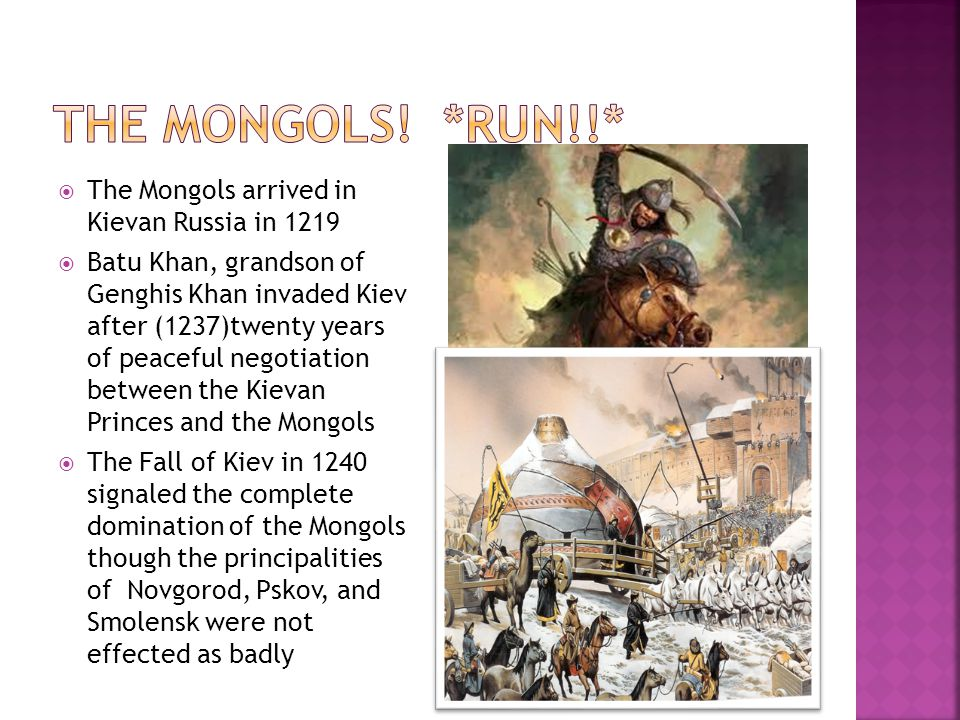  The Mongols arrived in Kievan Russia in 1219  Batu Khan, grandson of Genghis Khan invaded Kiev after (1237)twenty years of peaceful negotiation between the Kievan Princes and the Mongols  The Fall of Kiev in 1240 signaled the complete domination of the Mongols though the principalities of Novgorod, Pskov, and Smolensk were not effected as badly