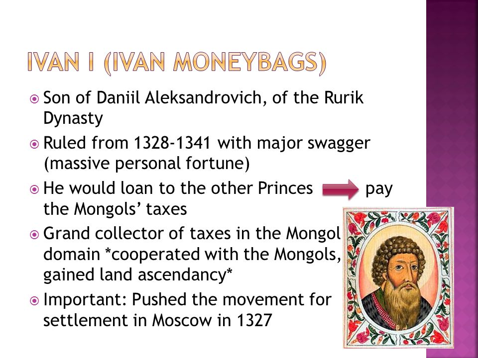 Son of Daniil Aleksandrovich, of the Rurik Dynasty  Ruled from 1328-1341 with major swagger (massive personal fortune)  He would loan to the other Princes pay the Mongols' taxes  Grand collector of taxes in the Mongol domain *cooperated with the Mongols, gained land ascendancy*  Important: Pushed the movement for settlement in Moscow in 1327