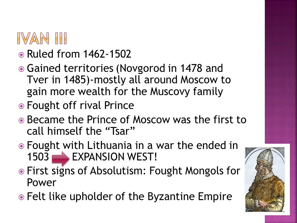  Ruled from 1462-1502  Gained territories (Novgorod in 1478 and Tver in 1485)-mostly all around Moscow to gain more wealth for the Muscovy family  Fought off rival Prince  Became the Prince of Moscow was the first to call himself the Tsar  Fought with Lithuania in a war the ended in 1503 EXPANSION WEST.