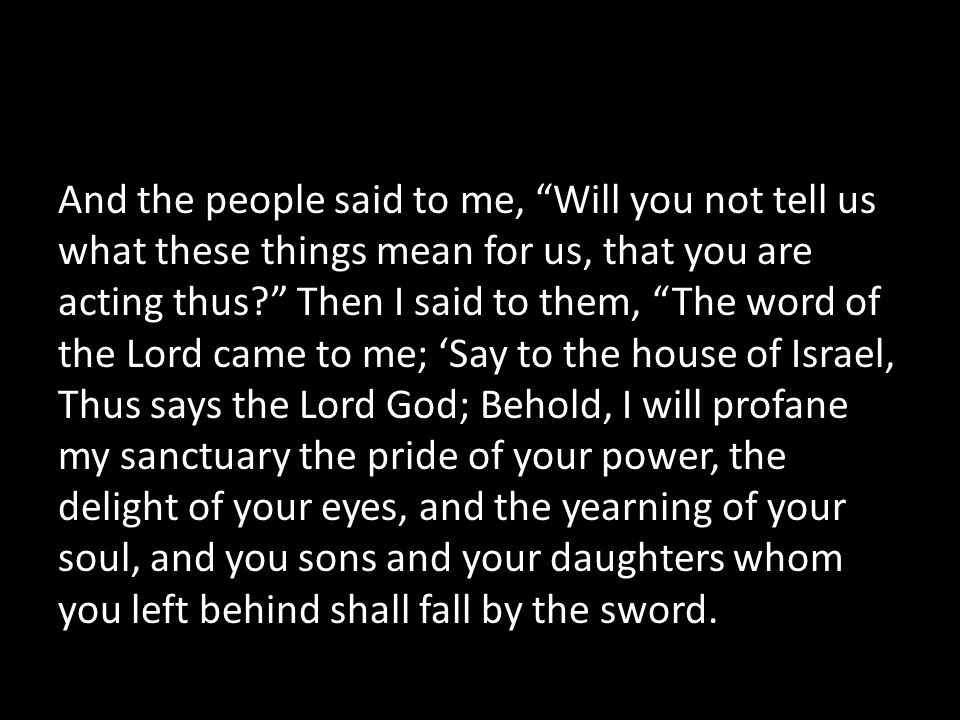 And the people said to me, Will you not tell us what these things mean for us, that you are acting thus Then I said to them, The word of the Lord came to me; 'Say to the house of Israel, Thus says the Lord God; Behold, I will profane my sanctuary the pride of your power, the delight of your eyes, and the yearning of your soul, and you sons and your daughters whom you left behind shall fall by the sword.