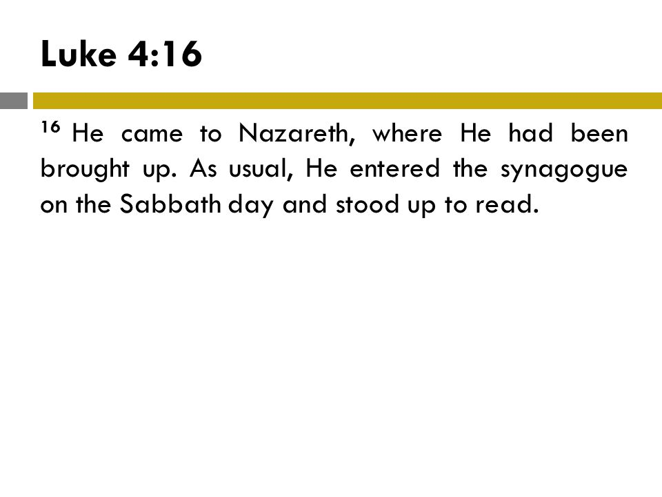 Luke 4:16 16 He came to Nazareth, where He had been brought up.